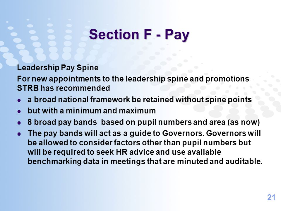 21 Section F - Pay Leadership Pay Spine For new appointments to the leadership spine and promotions STRB has recommended a broad national framework be