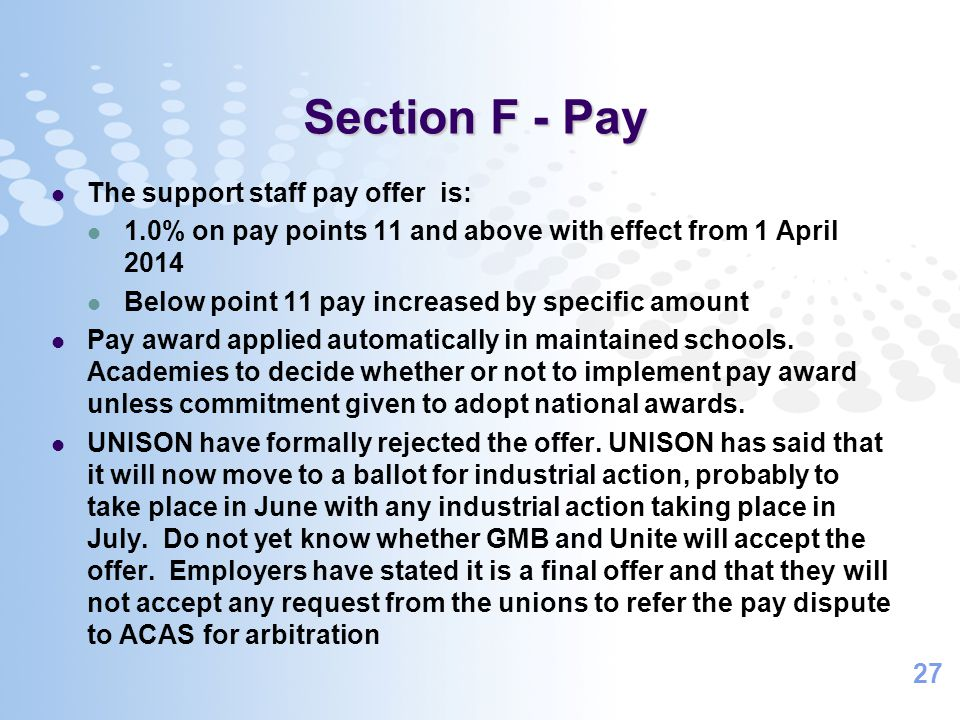 27 Section F - Pay The support staff pay offer is: 1.0% on pay points 11 and above with effect from 1 April 2014 Below point 11 pay increased by specific amount Pay award applied automatically in maintained schools.