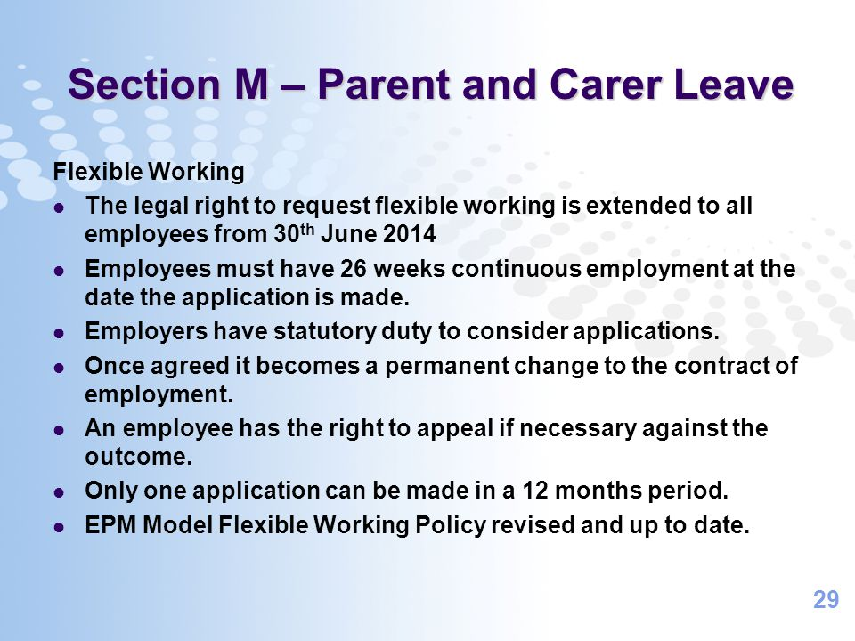 29 Section M – Parent and Carer Leave Flexible Working The legal right to request flexible working is extended to all employees from 30 th June 2014 Employees must have 26 weeks continuous employment at the date the application is made.