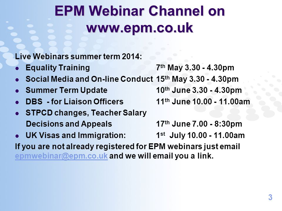 3 EPM Webinar Channel on www.epm.co.uk Live Webinars summer term 2014: Equality Training 7 th May 3.30 - 4.30pm Social Media and On-line Conduct15 th May 3.30 - 4.30pm Summer Term Update 10 th June 3.30 - 4.30pm DBS - for Liaison Officers 11 th June 10.00 - 11.00am STPCD changes, Teacher Salary Decisions and Appeals 17 th June 7.00 - 8:30pm UK Visas and Immigration: 1 st July 10.00 - 11.00am If you are not already registered for EPM webinars just email epmwebinar@epm.co.uk and we will email you a link.