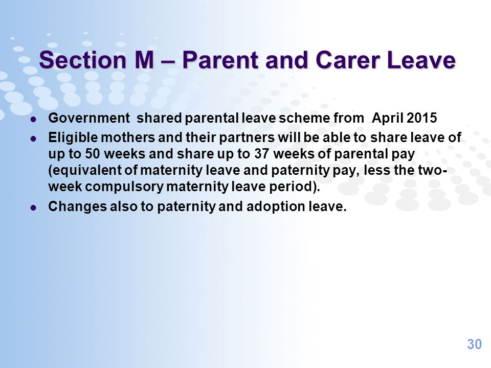 30 Section M – Parent and Carer Leave Government shared parental leave scheme from April 2015 Eligible mothers and their partners will be able to shar