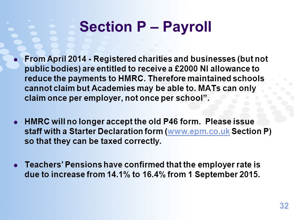 32 Section P – Payroll From April 2014 - Registered charities and businesses (but not public bodies) are entitled to receive a £2000 NI allowance to reduce the payments to HMRC.