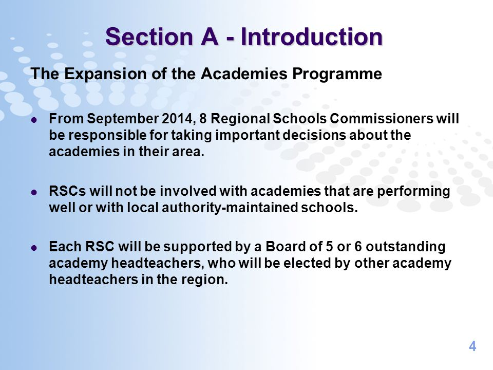 4 Section A - Introduction The Expansion of the Academies Programme From September 2014, 8 Regional Schools Commissioners will be responsible for taking important decisions about the academies in their area.