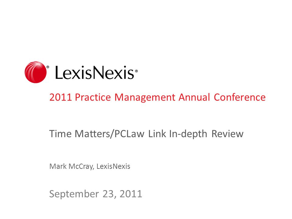 2011 Practice Management Annual Conference Time Matters/PCLaw Link In-depth Review Mark McCray, LexisNexis September 23, 2011