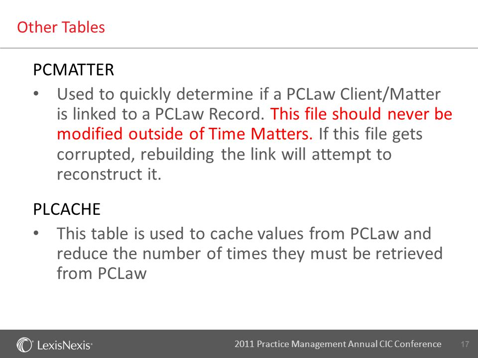 17 2011 Practice Management Annual CIC Conference Other Tables PCMATTER Used to quickly determine if a PCLaw Client/Matter is linked to a PCLaw Record.