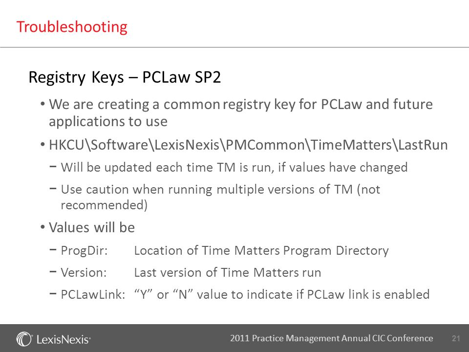 21 2011 Practice Management Annual CIC Conference Troubleshooting Registry Keys – PCLaw SP2 We are creating a common registry key for PCLaw and future applications to use HKCU\Software\LexisNexis\PMCommon\TimeMatters\LastRun − Will be updated each time TM is run, if values have changed − Use caution when running multiple versions of TM (not recommended) Values will be − ProgDir:Location of Time Matters Program Directory − Version:Last version of Time Matters run − PCLawLink: Y or N value to indicate if PCLaw link is enabled