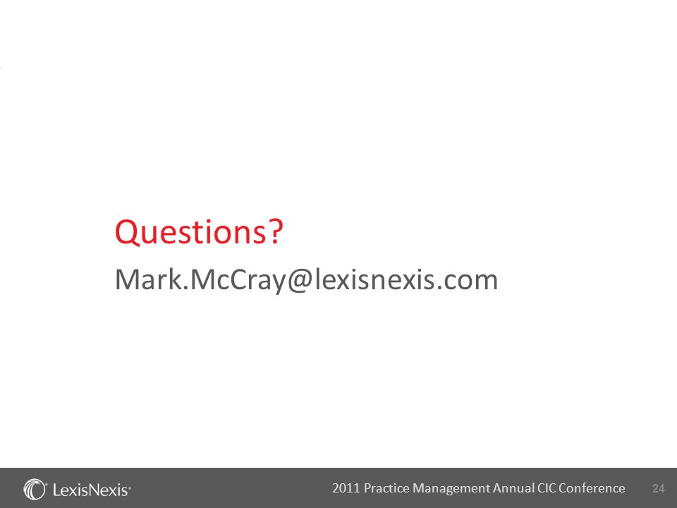 24 2011 Practice Management Annual CIC Conference Mark.McCray@lexisnexis.com Questions?