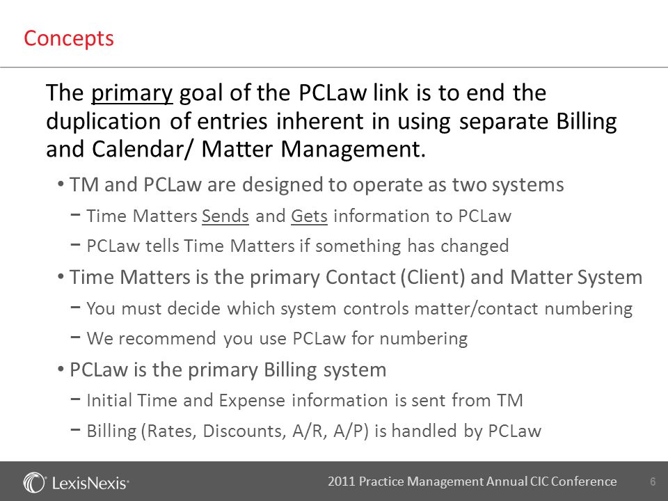 6 2011 Practice Management Annual CIC Conference Concepts The primary goal of the PCLaw link is to end the duplication of entries inherent in using separate Billing and Calendar/ Matter Management.