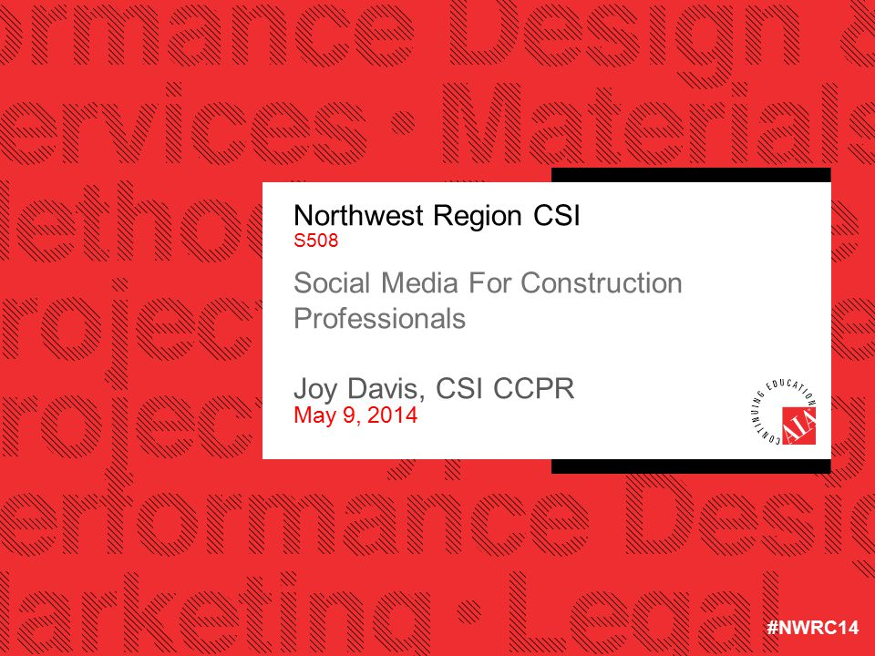 Northwest Region CSI S508 Social Media For Construction Professionals Joy Davis, CSI CCPR May 9, 2014 #NWRC14