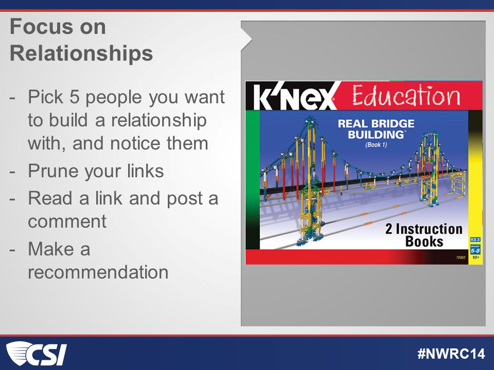 Focus on Relationships -Pick 5 people you want to build a relationship with, and notice them -Prune your links -Read a link and post a comment -Make a recommendation #NWRC14