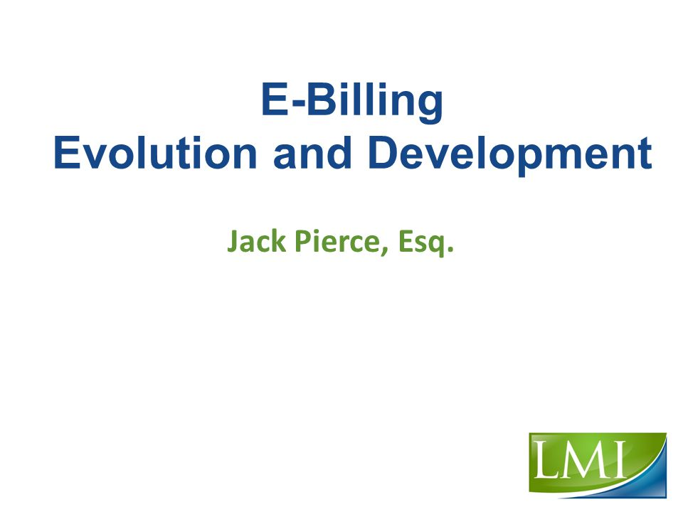 E-Billing Evolution and Development Jack Pierce, Esq.