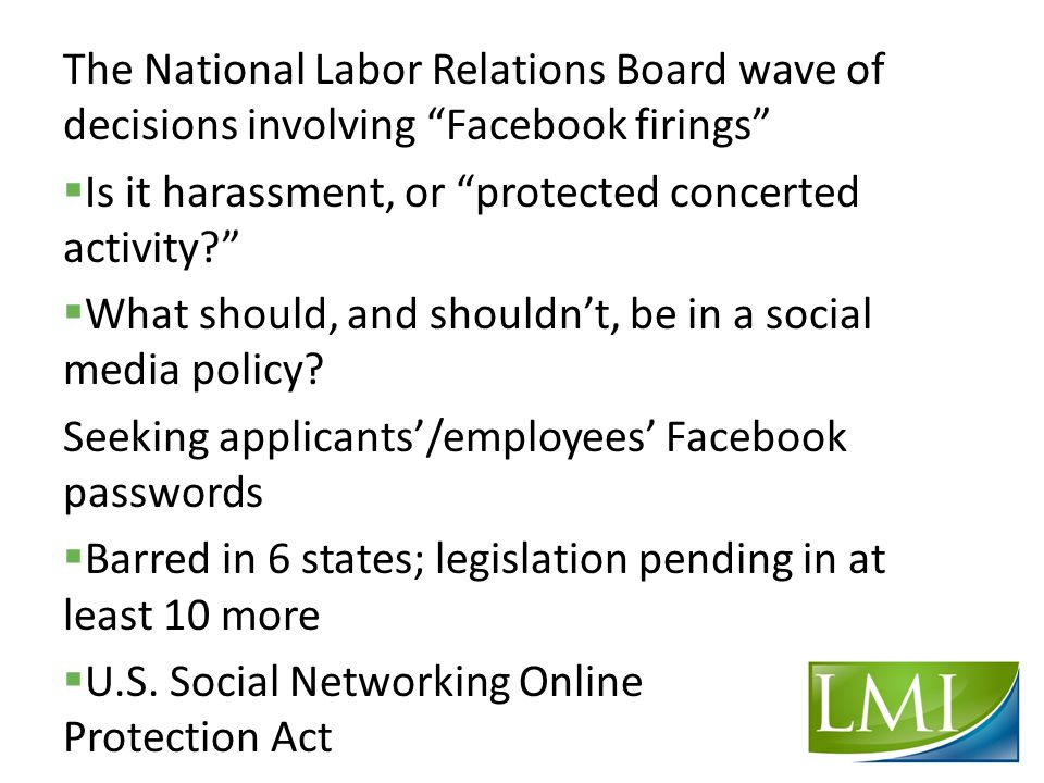 The National Labor Relations Board wave of decisions involving Facebook firings  Is it harassment, or protected concerted activity?  What should, and shouldn't, be in a social media policy.