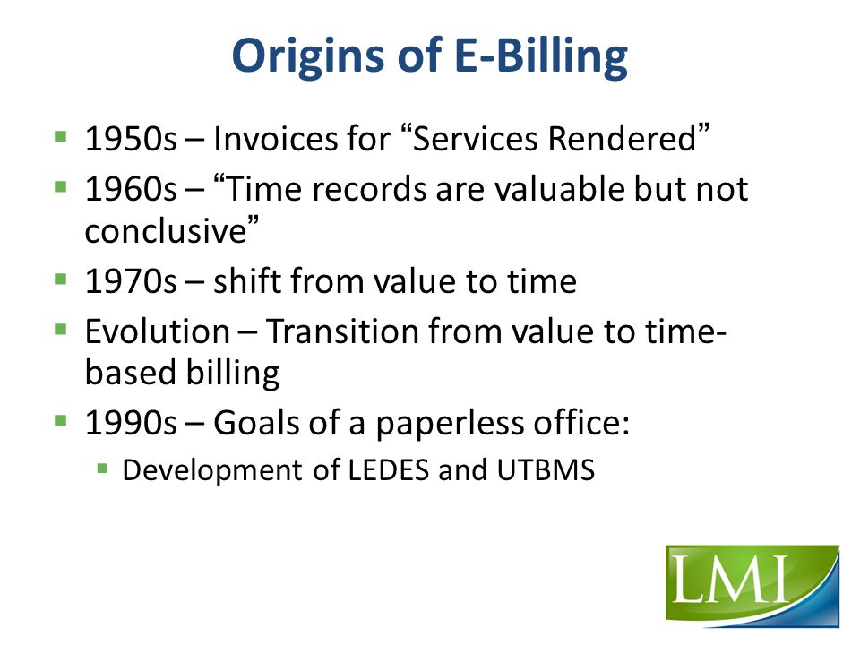 Origins of E-Billing  1950s – Invoices for Services Rendered  1960s – Time records are valuable but not conclusive  1970s – shift from value to time  Evolution – Transition from value to time- based billing  1990s – Goals of a paperless office:  Development of LEDES and UTBMS