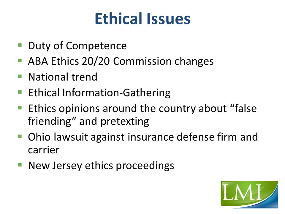 Ethical Issues  Duty of Competence  ABA Ethics 20/20 Commission changes  National trend  Ethical Information-Gathering  Ethics opinions around the country about false friending and pretexting  Ohio lawsuit against insurance defense firm and carrier  New Jersey ethics proceedings