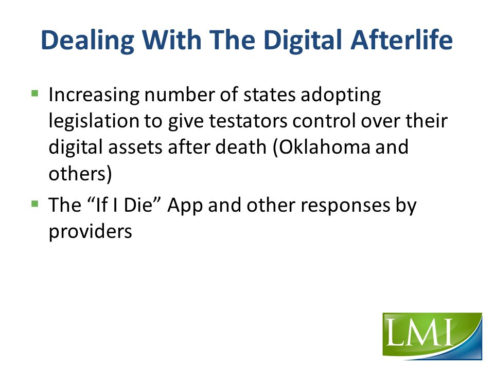 Dealing With The Digital Afterlife  Increasing number of states adopting legislation to give testators control over their digital assets after death (Oklahoma and others)  The If I Die App and other responses by providers