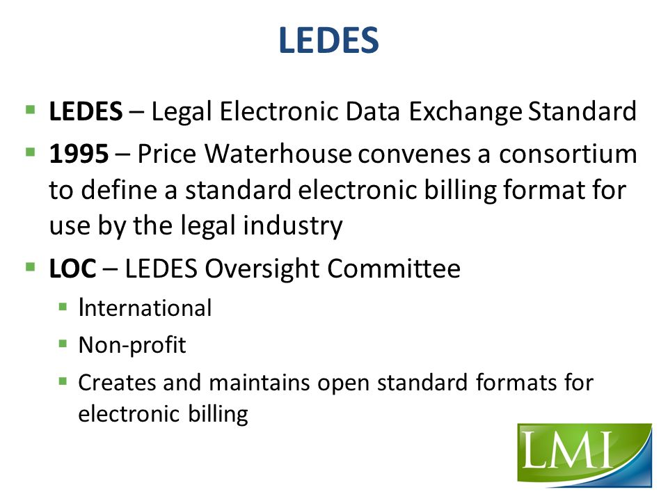 LEDES  LEDES – Legal Electronic Data Exchange Standard  1995 – Price Waterhouse convenes a consortium to define a standard electronic billing format for use by the legal industry  LOC – LEDES Oversight Committee  I nternational  Non-profit  Creates and maintains open standard formats for electronic billing