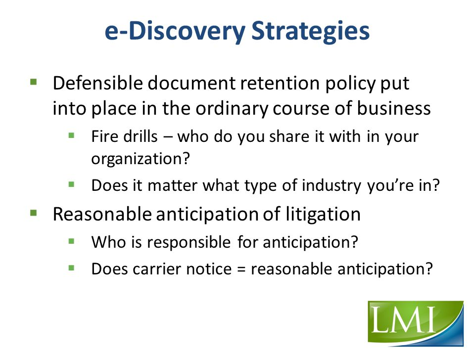 e-Discovery Strategies  Defensible document retention policy put into place in the ordinary course of business  Fire drills – who do you share it with in your organization.