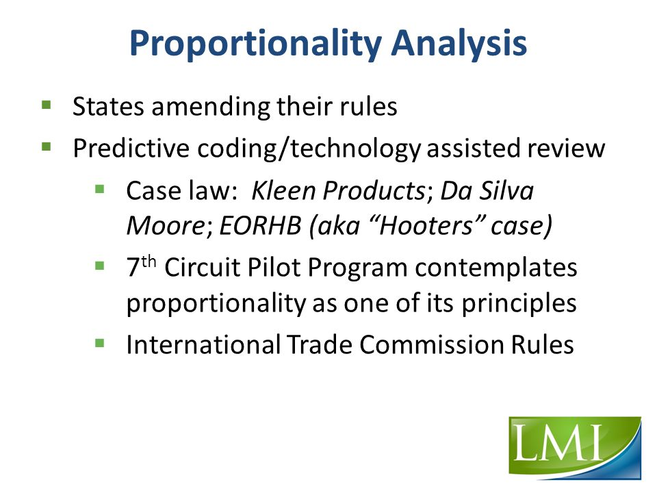 Proportionality Analysis  States amending their rules  Predictive coding/technology assisted review  Case law: Kleen Products; Da Silva Moore; EORHB (aka Hooters case)  7 th Circuit Pilot Program contemplates proportionality as one of its principles  International Trade Commission Rules