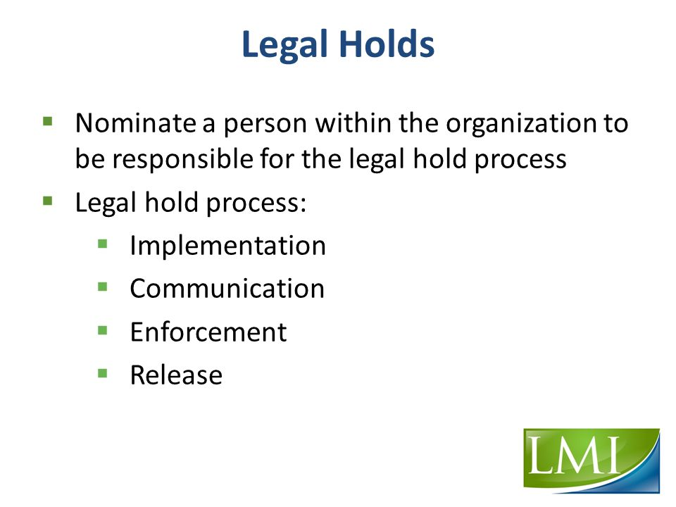 Legal Holds  Nominate a person within the organization to be responsible for the legal hold process  Legal hold process:  Implementation  Communication  Enforcement  Release