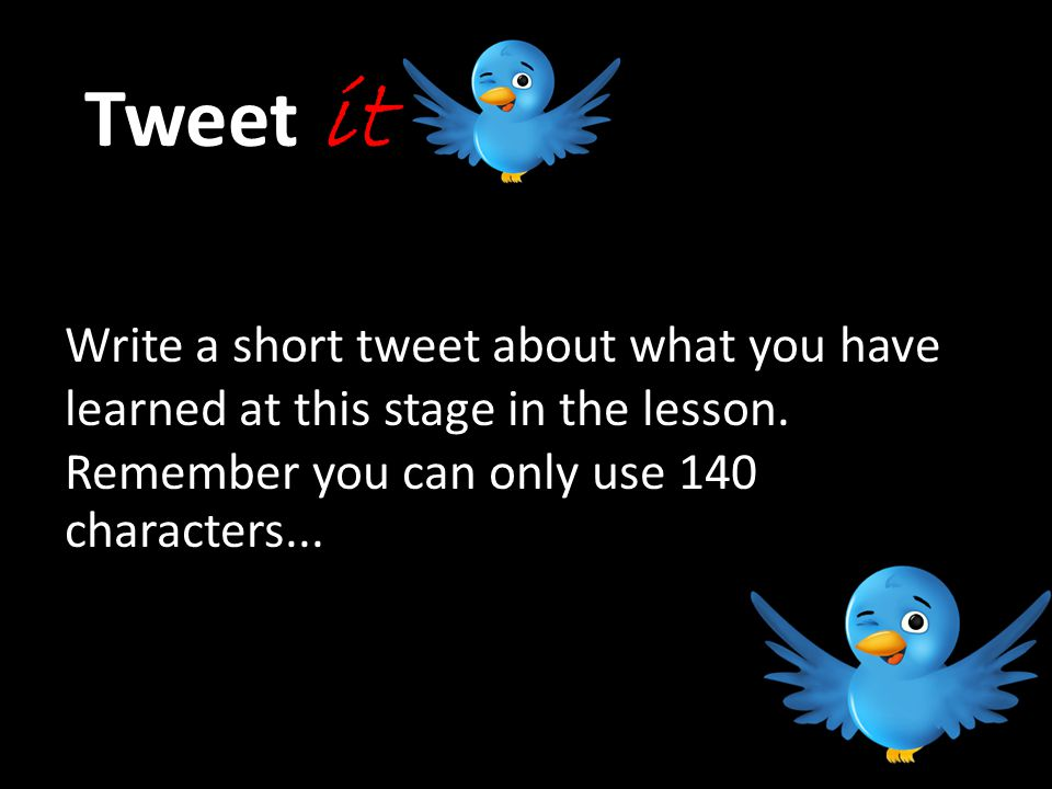 Tweet it Write a short tweet about what you have learned at this stage in the lesson.