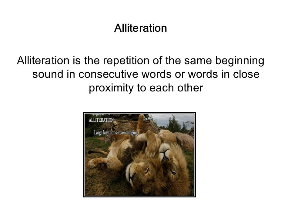 Alliteration Alliteration is the repetition of the same beginning sound in consecutive words or words in close proximity to each other