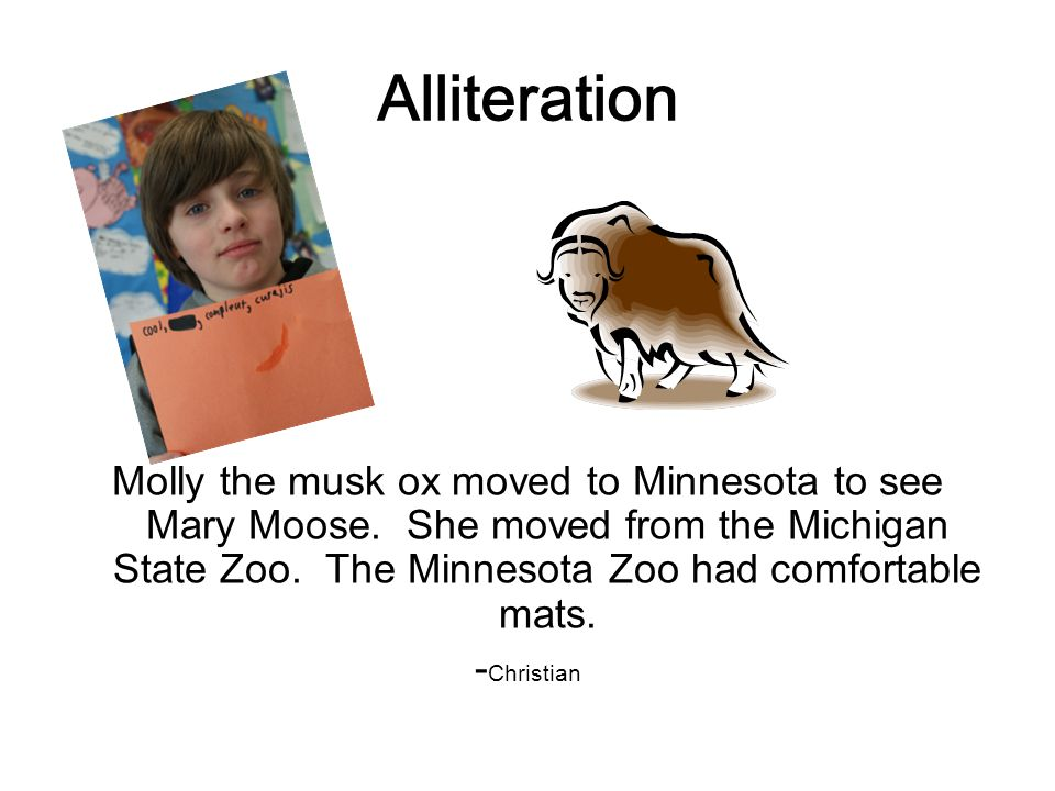 Alliteration Molly the musk ox moved to Minnesota to see Mary Moose.
