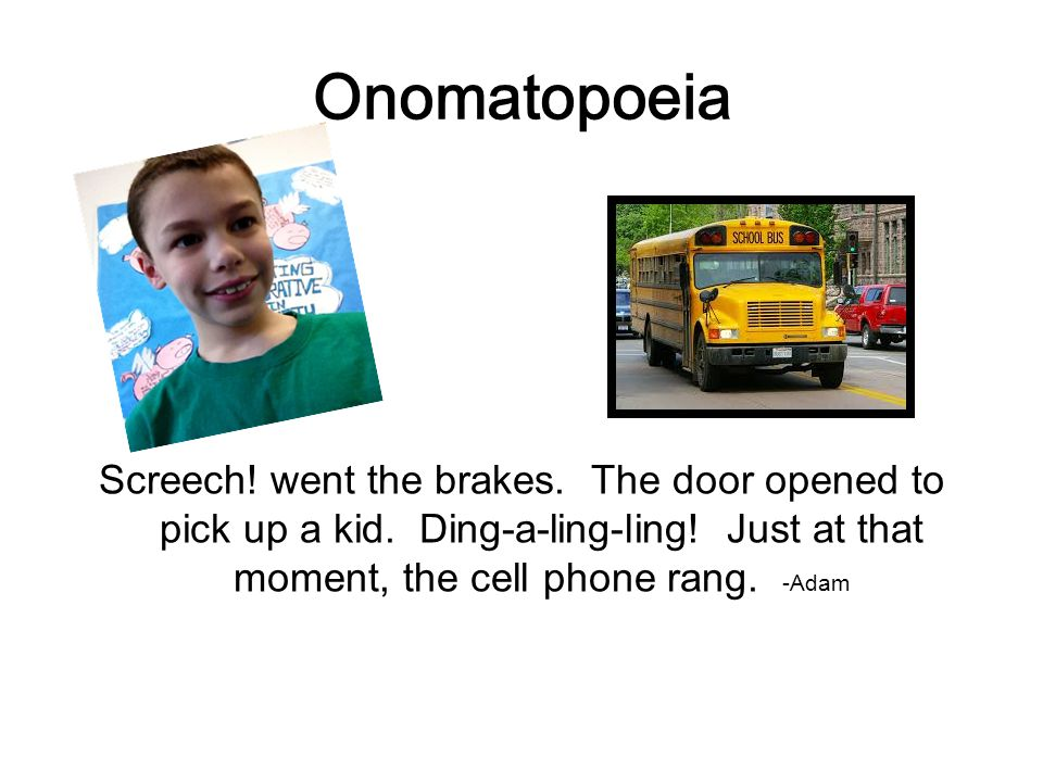 Onomatopoeia Screech. went the brakes. The door opened to pick up a kid.