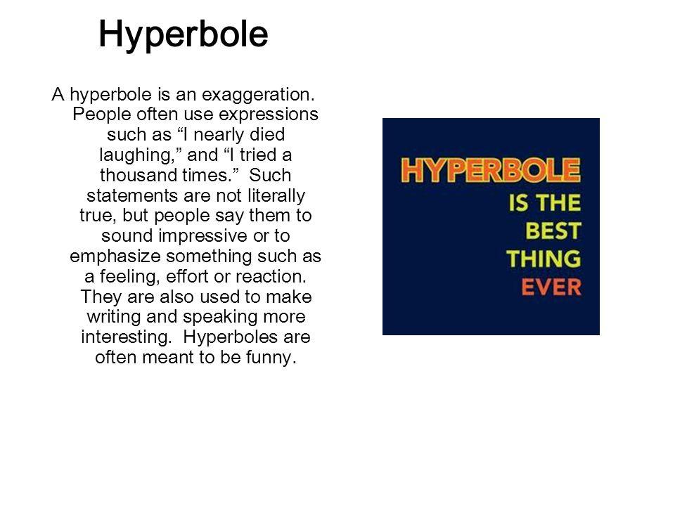 Hyperbole A hyperbole is an exaggeration.