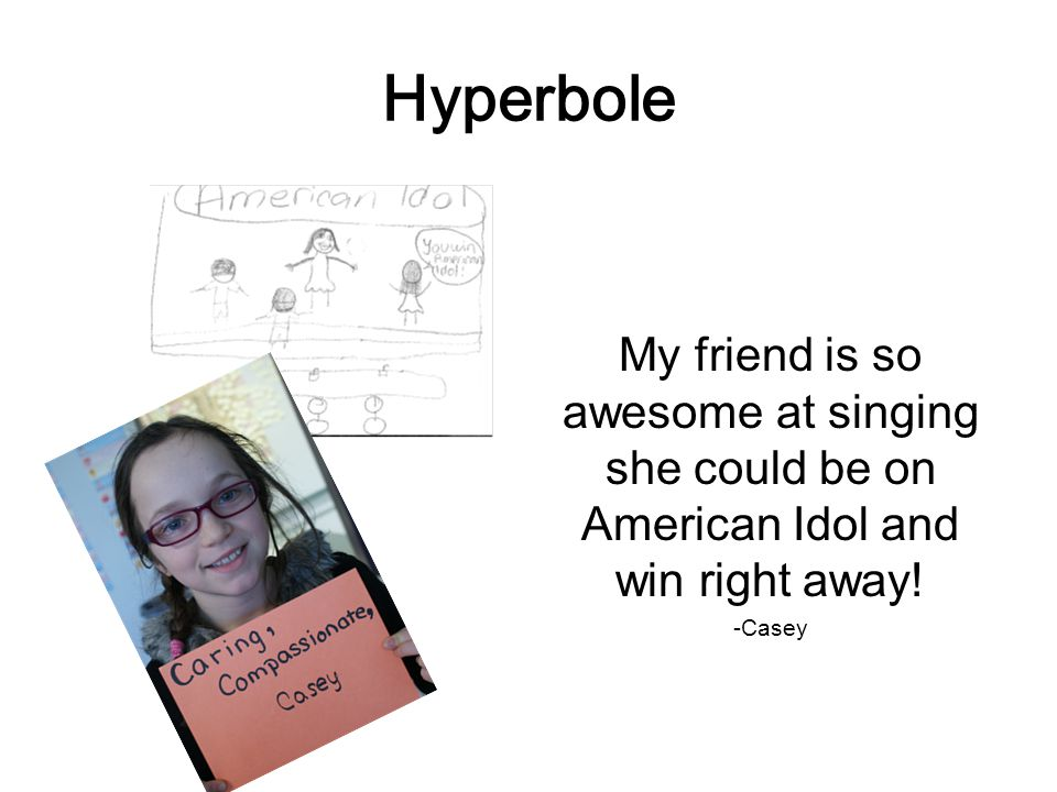 Hyperbole My friend is so awesome at singing she could be on American Idol and win right away.
