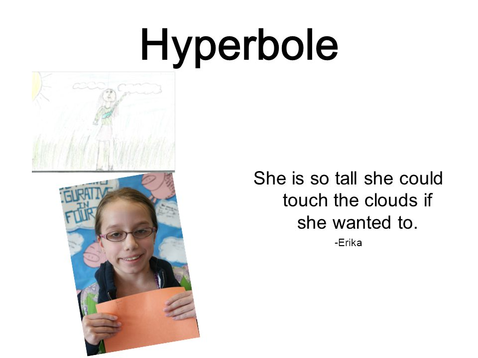 Hyperbole She is so tall she could touch the clouds if she wanted to. -Erika