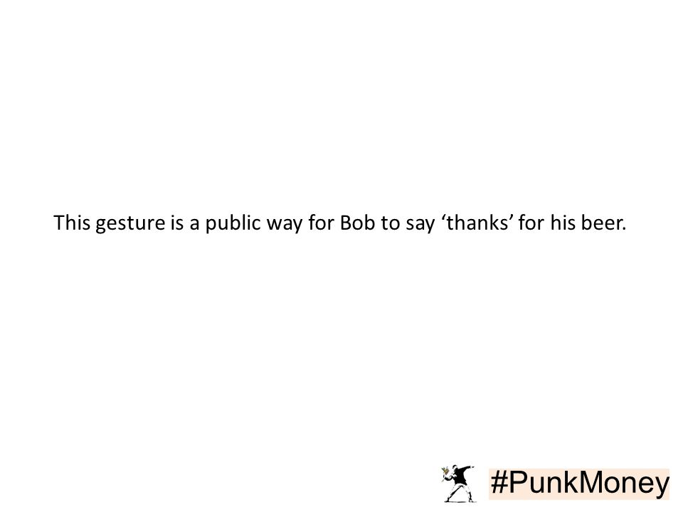 #PunkMoney This gesture is a public way for Bob to say 'thanks' for his beer.
