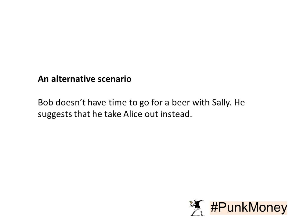 #PunkMoney An alternative scenario Bob doesn't have time to go for a beer with Sally. He suggests that he take Alice out instead.