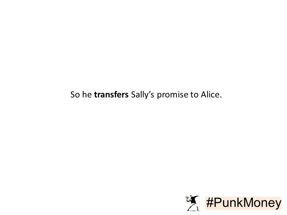 #PunkMoney So he transfers Sally's promise to Alice.
