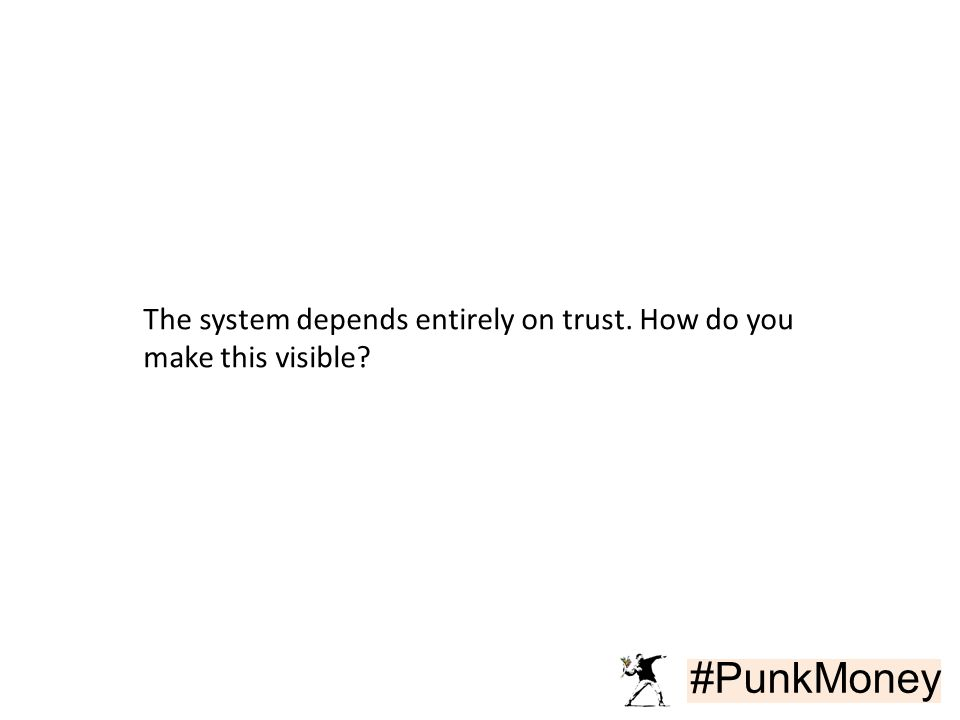 #PunkMoney The system depends entirely on trust. How do you make this visible?