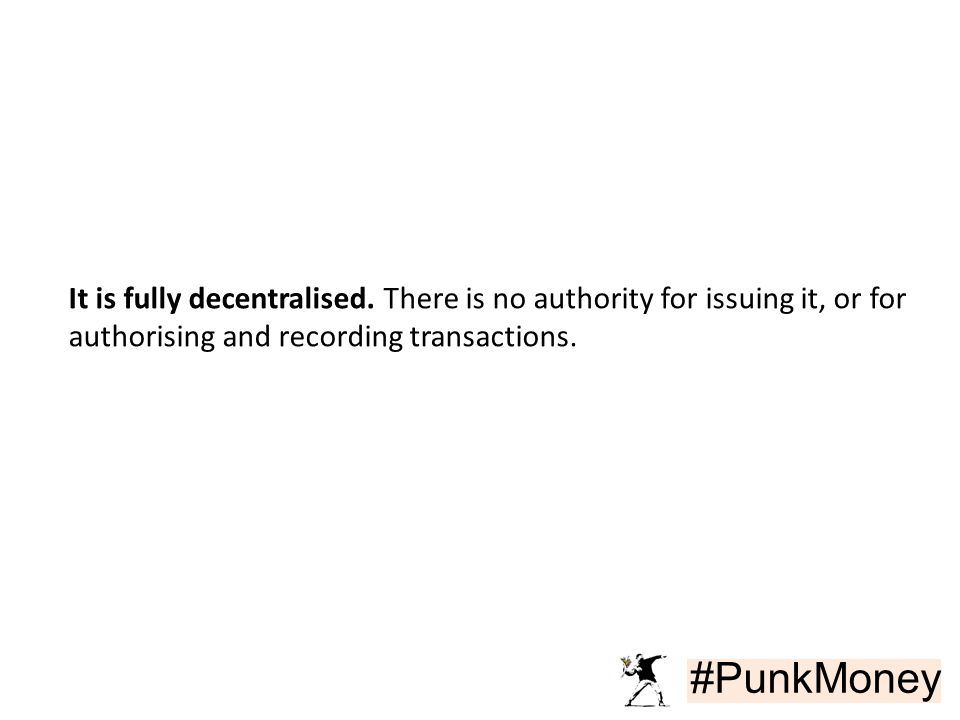 #PunkMoney It is fully decentralised. There is no authority for issuing it, or for authorising and recording transactions.