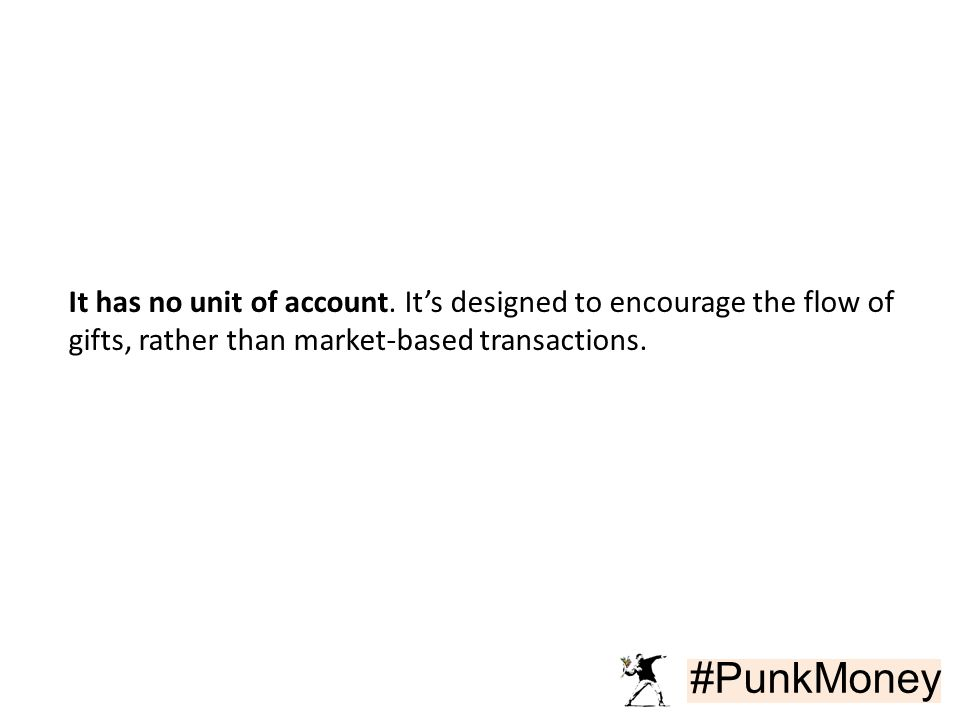 #PunkMoney It has no unit of account. It's designed to encourage the flow of gifts, rather than market-based transactions.