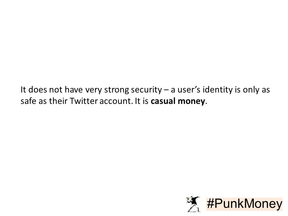 #PunkMoney It does not have very strong security – a user's identity is only as safe as their Twitter account. It is casual money.
