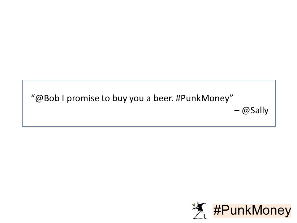"#PunkMoney ""@Bob I promise to buy you a beer. #PunkMoney"" – @Sally"
