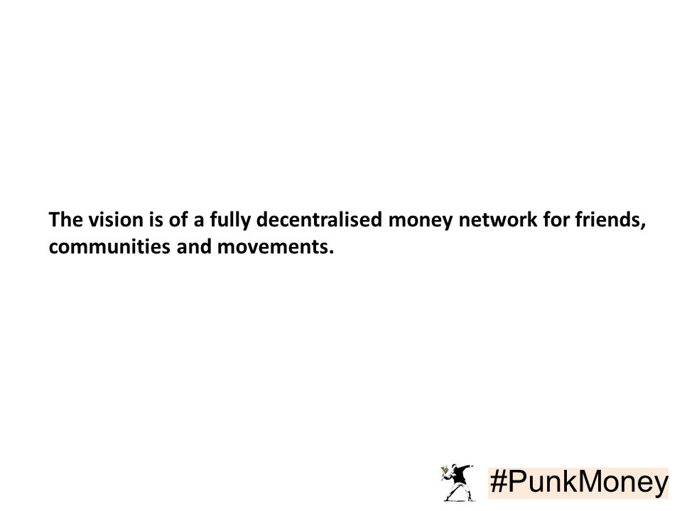 #PunkMoney The vision is of a fully decentralised money network for friends, communities and movements.