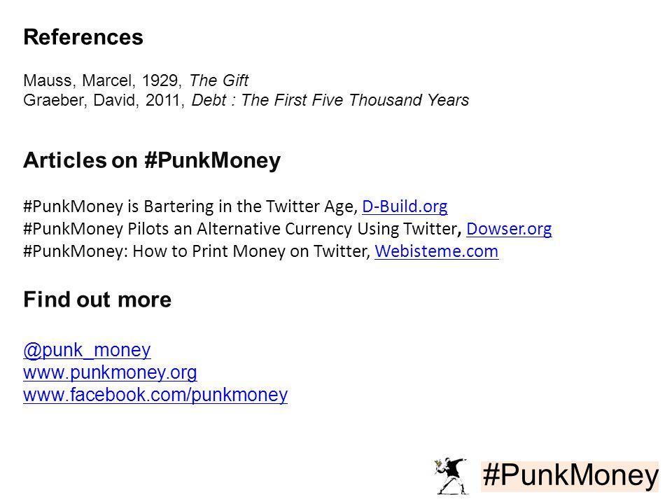 #PunkMoney References Mauss, Marcel, 1929, The Gift Graeber, David, 2011, Debt : The First Five Thousand Years Articles on #PunkMoney #PunkMoney is Bartering in the Twitter Age, D-Build.orgD-Build.org #PunkMoney Pilots an Alternative Currency Using Twitter, Dowser.orgDowser.org #PunkMoney: How to Print Money on Twitter, Webisteme.comWebisteme.com Find out more @punk_money www.punkmoney.org www.facebook.com/punkmoney