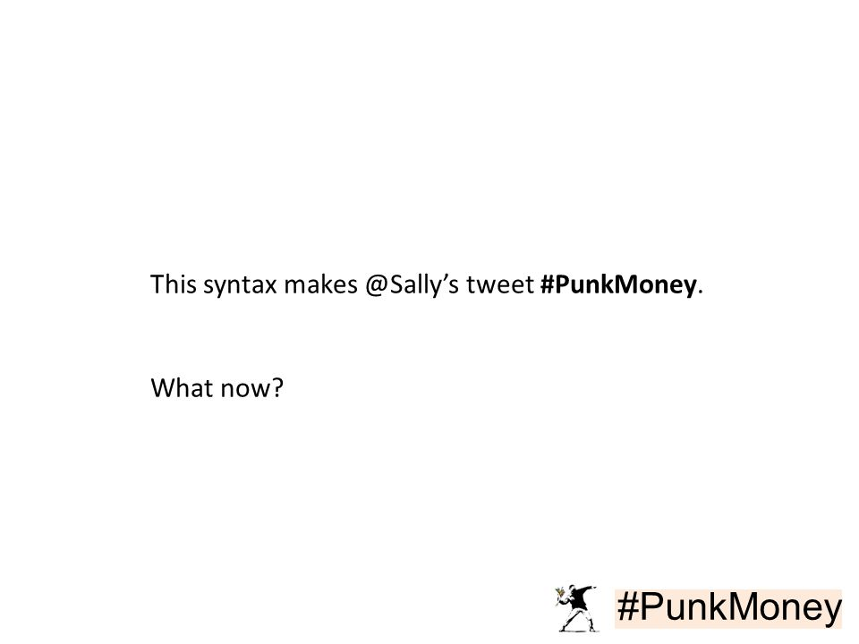 #PunkMoney This syntax makes @Sally's tweet #PunkMoney. What now
