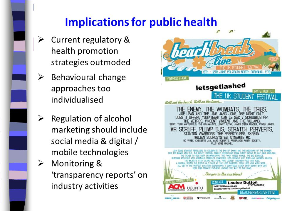  Current regulatory & health promotion strategies outmoded  Behavioural change approaches too individualised  Regulation of alcohol marketing should include social media & digital / mobile technologies  Monitoring & 'transparency reports' on industry activities Implications for public health The sobriety test puts users through a series of coordination and cognition tests such as drag your mouse in a straight line, type the alphabet backwards, or follow the finger. A low score results in a friendly admonition to avoid sending that tweet or whatever the case may be and a recommendation for a taxi company based on your phone's geo- location.
