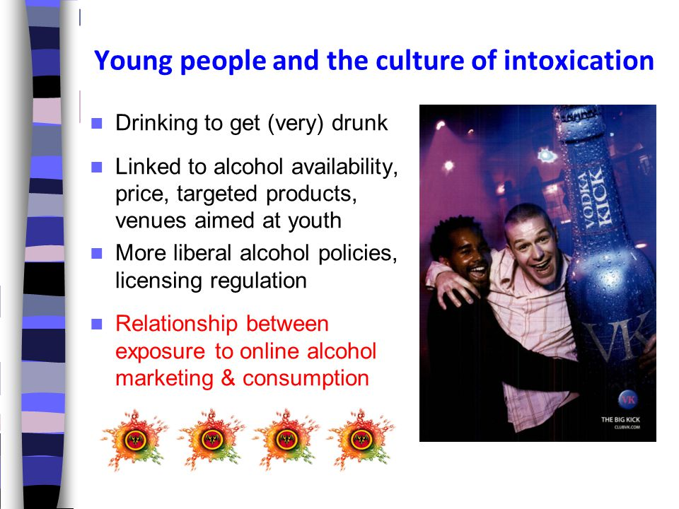 Young people and the culture of intoxication Drinking to get (very) drunk Linked to alcohol availability, price, targeted products, venues aimed at youth More liberal alcohol policies, licensing regulation Relationship between exposure to online alcohol marketing & consumption