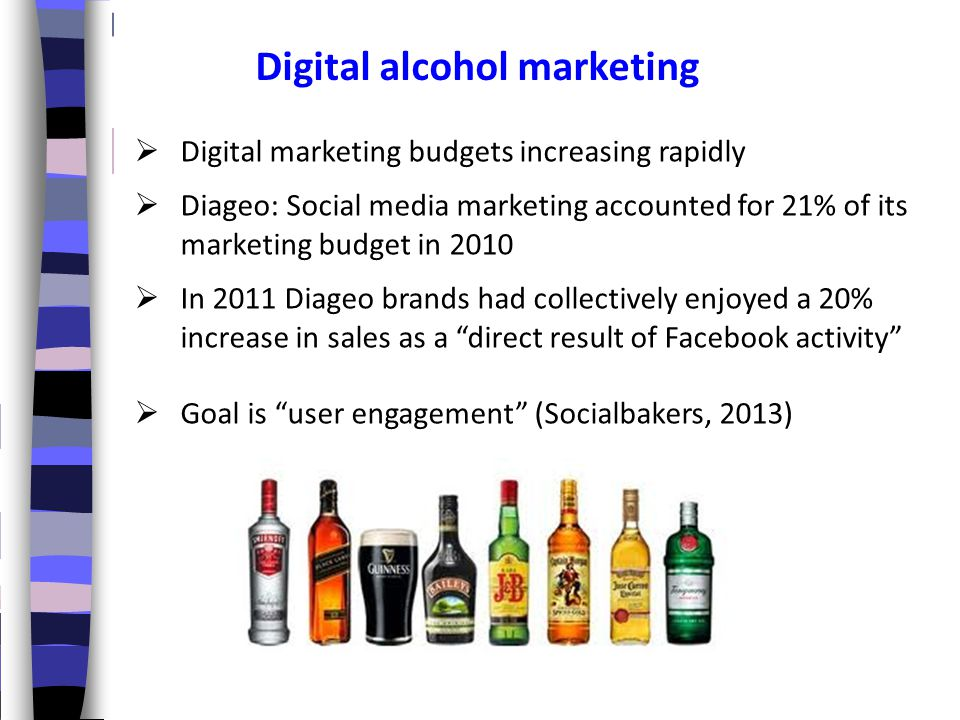 Digital alcohol marketing  Digital marketing budgets increasing rapidly  Diageo: Social media marketing accounted for 21% of its marketing budget in