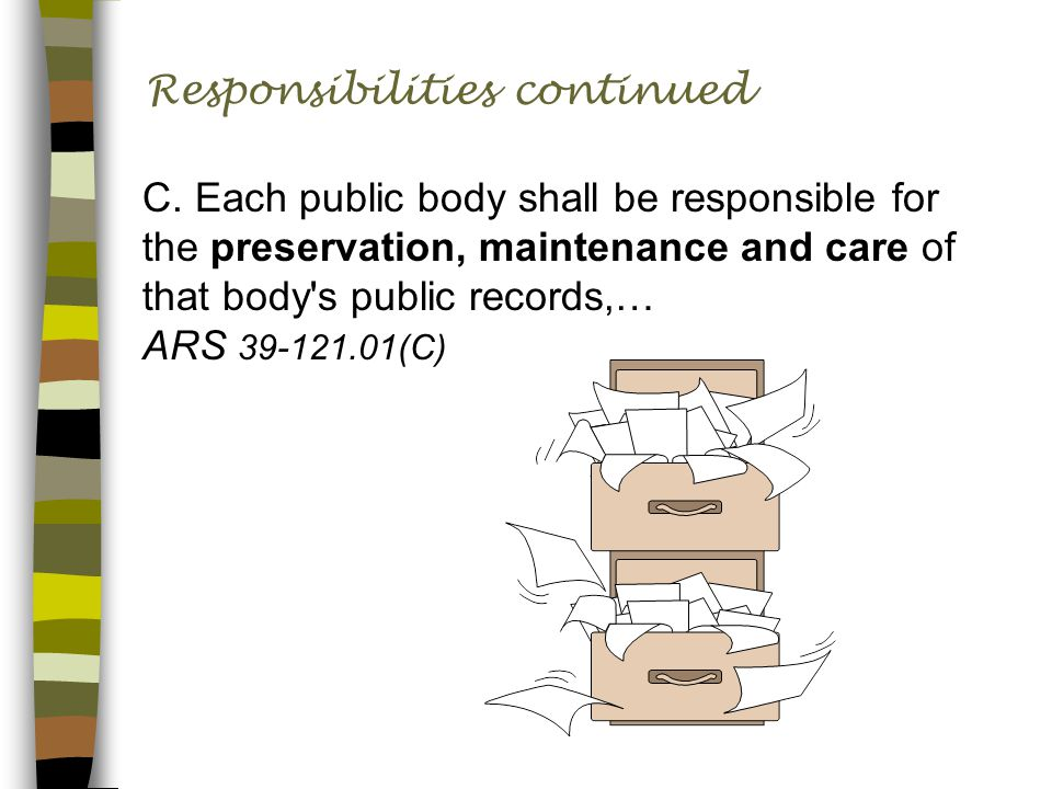 Responsibilities continued C. Each public body shall be responsible for the preservation, maintenance and care of that body's public records,… ARS 39-