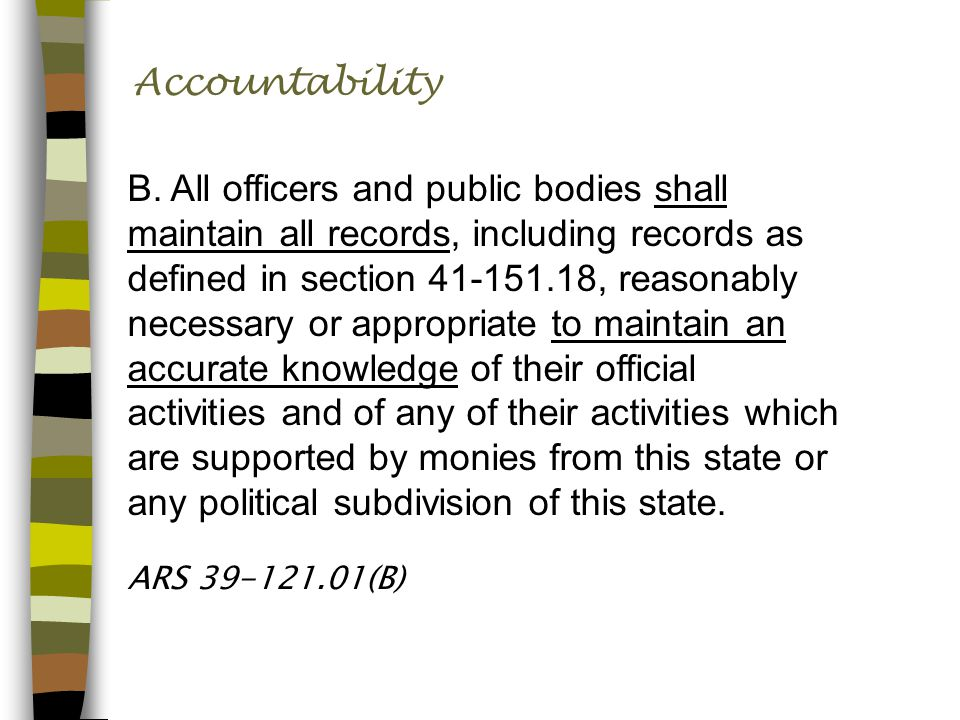 Accountability B. All officers and public bodies shall maintain all records, including records as defined in section 41-151.18, reasonably necessary o