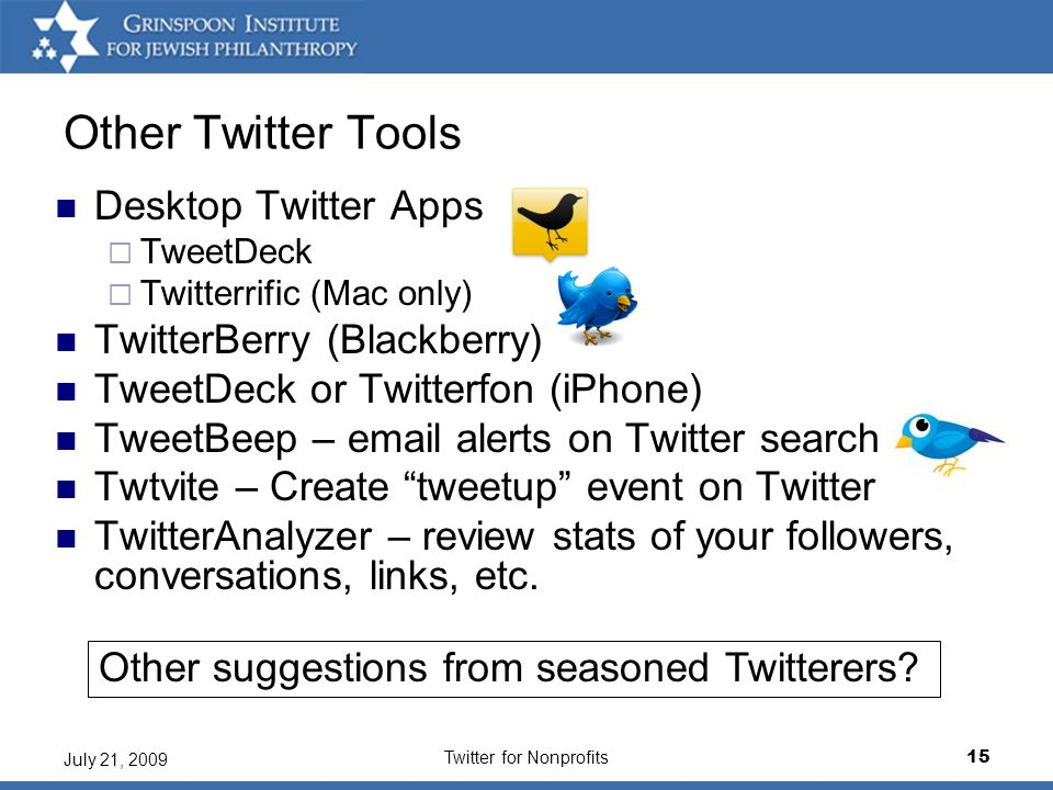 Twitter for Nonprofits15 July 21, 2009 Other Twitter Tools Desktop Twitter Apps  TweetDeck  Twitterrific (Mac only) TwitterBerry (Blackberry) TweetDeck or Twitterfon (iPhone) TweetBeep – email alerts on Twitter search Twtvite – Create tweetup event on Twitter TwitterAnalyzer – review stats of your followers, conversations, links, etc.