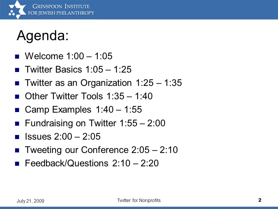 Twitter for Nonprofits2 July 21, 2009 Agenda: Welcome 1:00 – 1:05 Twitter Basics 1:05 – 1:25 Twitter as an Organization 1:25 – 1:35 Other Twitter Tools 1:35 – 1:40 Camp Examples 1:40 – 1:55 Fundraising on Twitter 1:55 – 2:00 Issues 2:00 – 2:05 Tweeting our Conference 2:05 – 2:10 Feedback/Questions 2:10 – 2:20