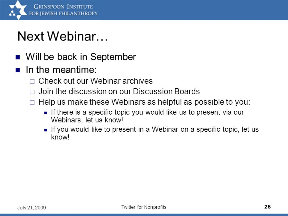 Twitter for Nonprofits25 July 21, 2009 Next Webinar… Will be back in September In the meantime:  Check out our Webinar archives  Join the discussion on our Discussion Boards  Help us make these Webinars as helpful as possible to you: If there is a specific topic you would like us to present via our Webinars, let us know.