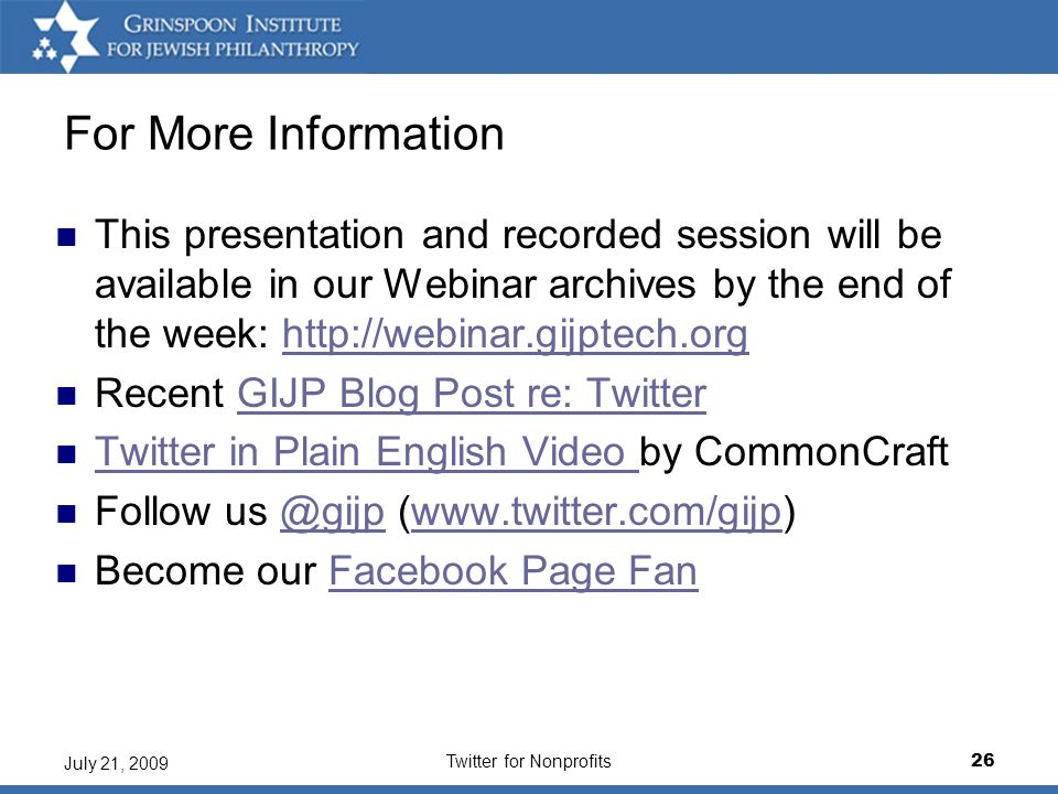 Twitter for Nonprofits26 July 21, 2009 For More Information This presentation and recorded session will be available in our Webinar archives by the end of the week: http://webinar.gijptech.orghttp://webinar.gijptech.org Recent GIJP Blog Post re: TwitterGIJP Blog Post re: Twitter Twitter in Plain English Video by CommonCraft Twitter in Plain English Video Follow us @gijp (www.twitter.com/gijp)@gijpwww.twitter.com/gijp Become our Facebook Page FanFacebook Page Fan